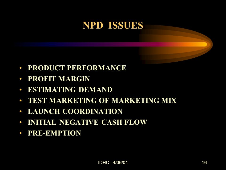 IDHC - 4/06/0116 NPD ISSUES PRODUCT PERFORMANCE PROFIT MARGIN ESTIMATING DEMAND TEST MARKETING OF MARKETING MIX LAUNCH COORDINATION INITIAL NEGATIVE CASH FLOW PRE-EMPTION