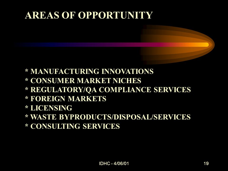 IDHC - 4/06/0119 AREAS OF OPPORTUNITY * MANUFACTURING INNOVATIONS * CONSUMER MARKET NICHES * REGULATORY/QA COMPLIANCE SERVICES * FOREIGN MARKETS * LICENSING * WASTE BYPRODUCTS/DISPOSAL/SERVICES * CONSULTING SERVICES