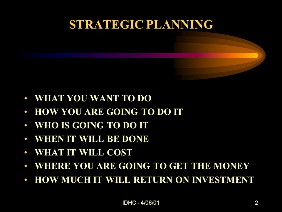 IDHC - 4/06/012 STRATEGIC PLANNING WHAT YOU WANT TO DO HOW YOU ARE GOING TO DO IT WHO IS GOING TO DO IT WHEN IT WILL BE DONE WHAT IT WILL COST WHERE YOU ARE GOING TO GET THE MONEY HOW MUCH IT WILL RETURN ON INVESTMENT