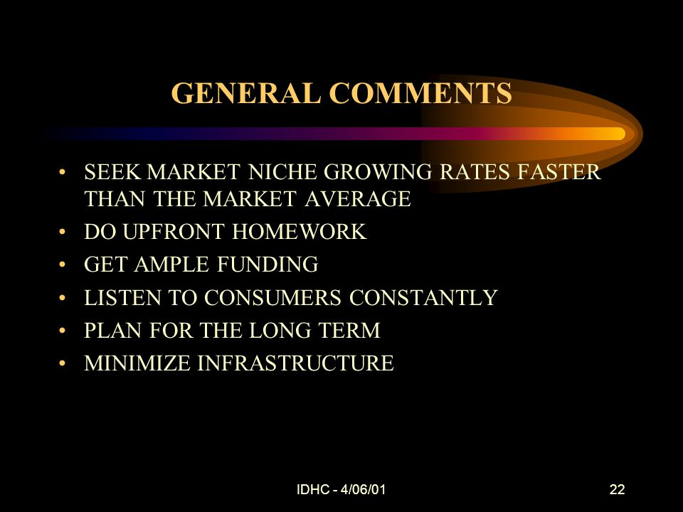 IDHC - 4/06/0122 GENERAL COMMENTS SEEK MARKET NICHE GROWING RATES FASTER THAN THE MARKET AVERAGE DO UPFRONT HOMEWORK GET AMPLE FUNDING LISTEN TO CONSUMERS CONSTANTLY PLAN FOR THE LONG TERM MINIMIZE INFRASTRUCTURE