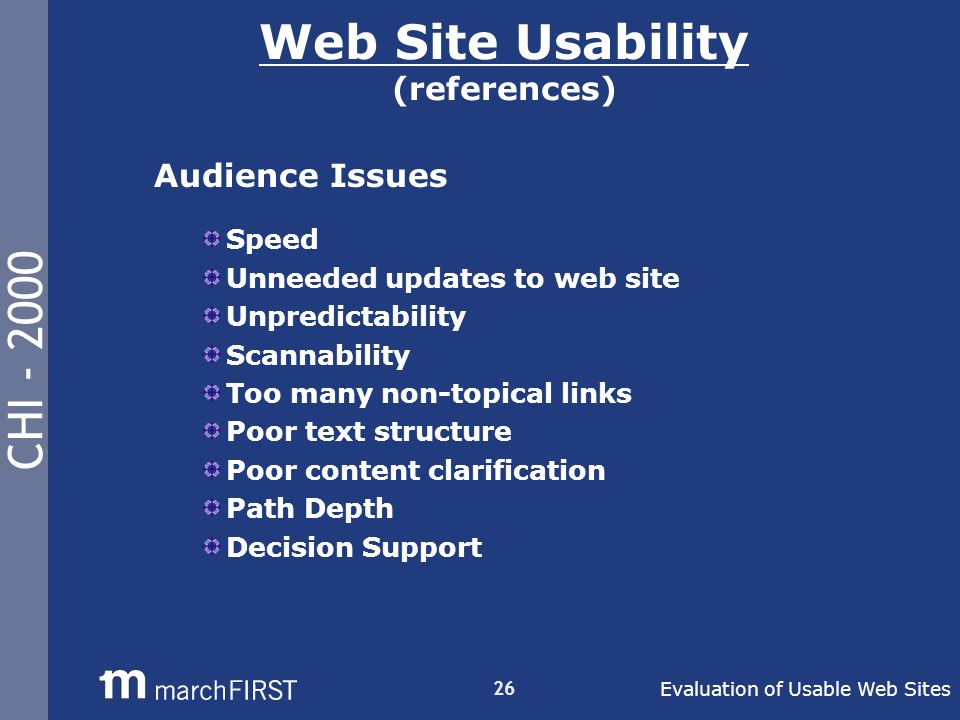 CHI - 2000 26 Web Site Usability (references) Audience Issues Speed Unneeded updates to web site Unpredictability Scannability Too many non-topical links Poor text structure Poor content clarification Path Depth Decision Support Evaluation of Usable Web Sites