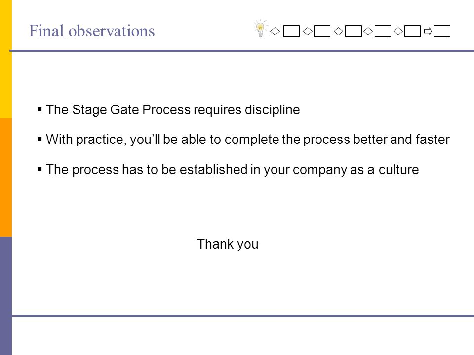 Final observations  The Stage Gate Process requires discipline  With practice, you'll be able to complete the process better and faster  The process has to be established in your company as a culture Thank you