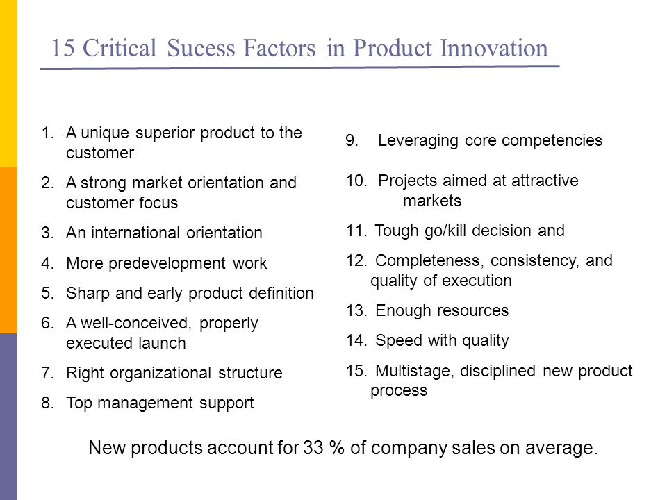 15 Critical Sucess Factors in Product Innovation 1.A unique superior product to the customer 2.A strong market orientation and customer focus 3.An international orientation 4.More predevelopment work 5.Sharp and early product definition 6.A well-conceived, properly executed launch 7.Right organizational structure 8.Top management support 9.