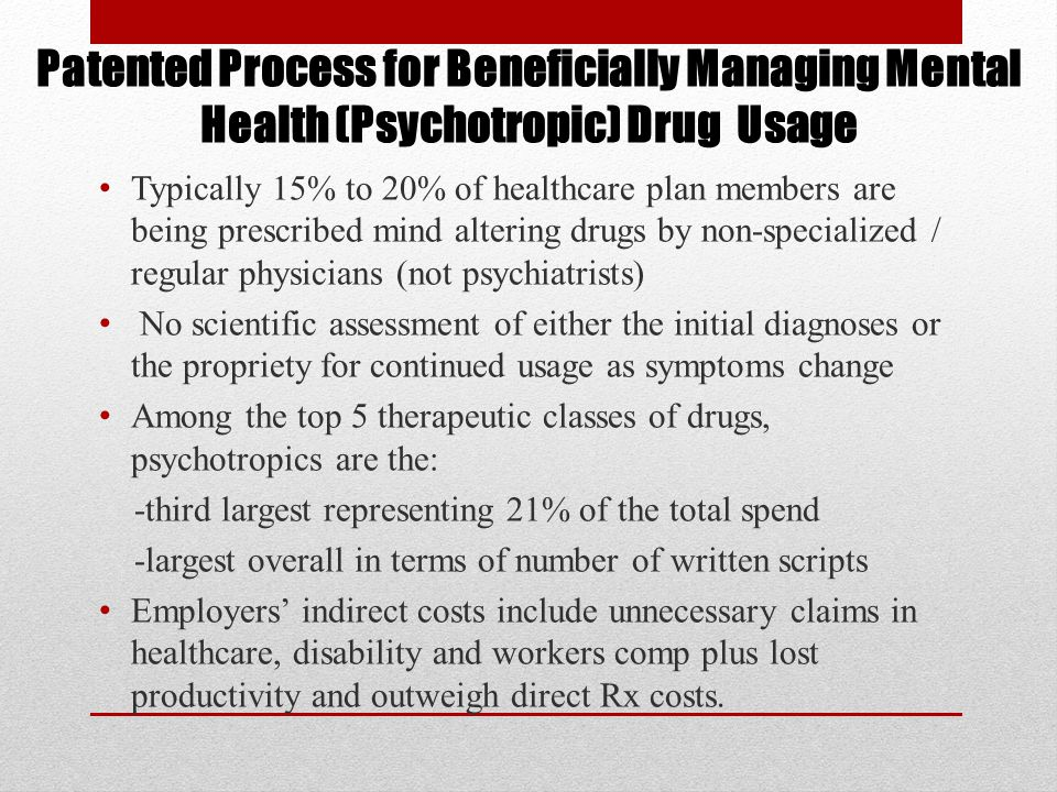 Typically 15% to 20% of healthcare plan members are being prescribed mind altering drugs by non-specialized / regular physicians (not psychiatrists) No scientific assessment of either the initial diagnoses or the propriety for continued usage as symptoms change Among the top 5 therapeutic classes of drugs, psychotropics are the: -third largest representing 21% of the total spend -largest overall in terms of number of written scripts Employers' indirect costs include unnecessary claims in healthcare, disability and workers comp plus lost productivity and outweigh direct Rx costs.