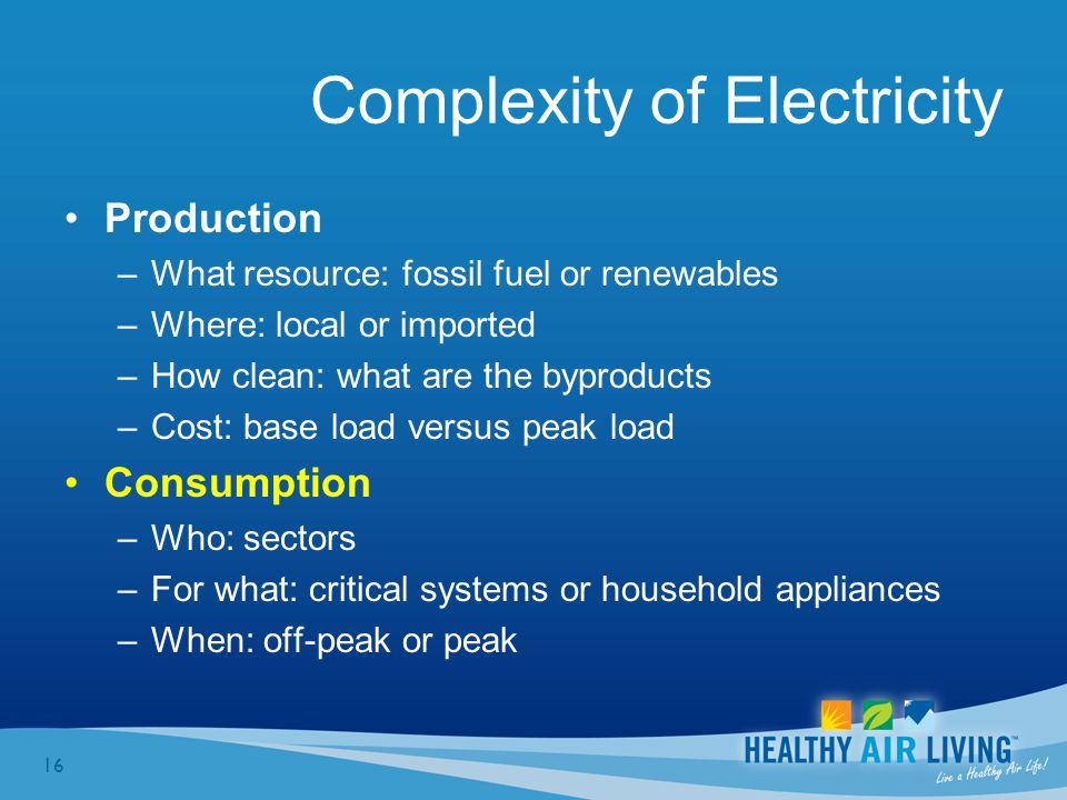 16 Complexity of Electricity Production –What resource: fossil fuel or renewables –Where: local or imported –How clean: what are the byproducts –Cost: base load versus peak load Consumption –Who: sectors –For what: critical systems or household appliances –When: off-peak or peak