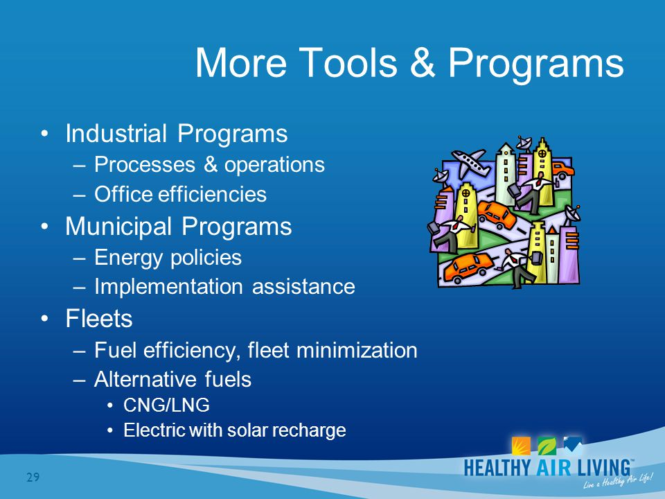 29 More Tools & Programs Industrial Programs –Processes & operations –Office efficiencies Municipal Programs –Energy policies –Implementation assistance Fleets –Fuel efficiency, fleet minimization –Alternative fuels CNG/LNG Electric with solar recharge