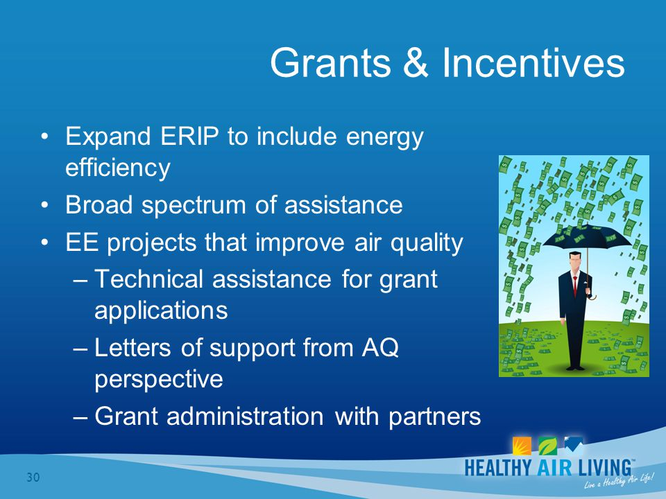 30 Grants & Incentives Expand ERIP to include energy efficiency Broad spectrum of assistance EE projects that improve air quality –Technical assistance for grant applications –Letters of support from AQ perspective –Grant administration with partners