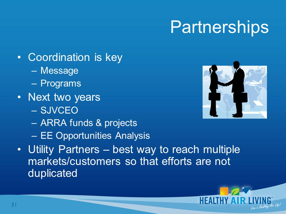 31 Partnerships Coordination is key –Message –Programs Next two years –SJVCEO –ARRA funds & projects –EE Opportunities Analysis Utility Partners – best way to reach multiple markets/customers so that efforts are not duplicated