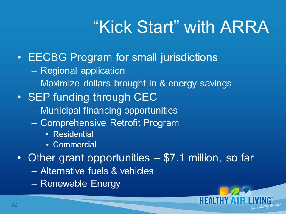 32 Kick Start with ARRA EECBG Program for small jurisdictions –Regional application –Maximize dollars brought in & energy savings SEP funding through CEC –Municipal financing opportunities –Comprehensive Retrofit Program Residential Commercial Other grant opportunities – $7.1 million, so far –Alternative fuels & vehicles –Renewable Energy