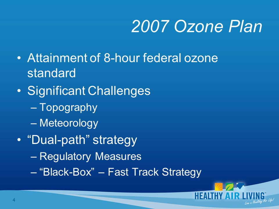 4 2007 Ozone Plan Attainment of 8-hour federal ozone standard Significant Challenges –Topography –Meteorology Dual-path strategy –Regulatory Measures – Black-Box – Fast Track Strategy