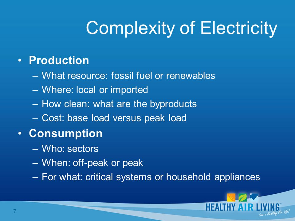 7 Complexity of Electricity Production –What resource: fossil fuel or renewables –Where: local or imported –How clean: what are the byproducts –Cost: base load versus peak load Consumption –Who: sectors –When: off-peak or peak –For what: critical systems or household appliances