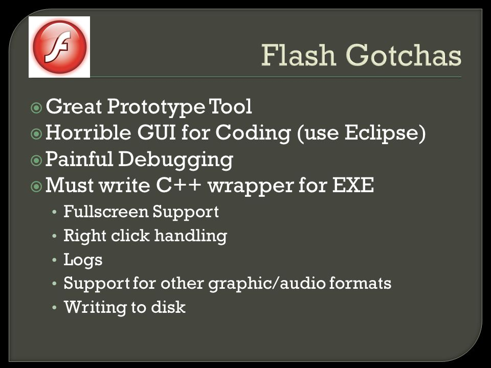 Flash Gotchas  Great Prototype Tool  Horrible GUI for Coding (use Eclipse)  Painful Debugging  Must write C++ wrapper for EXE Fullscreen Support Right click handling Logs Support for other graphic/audio formats Writing to disk