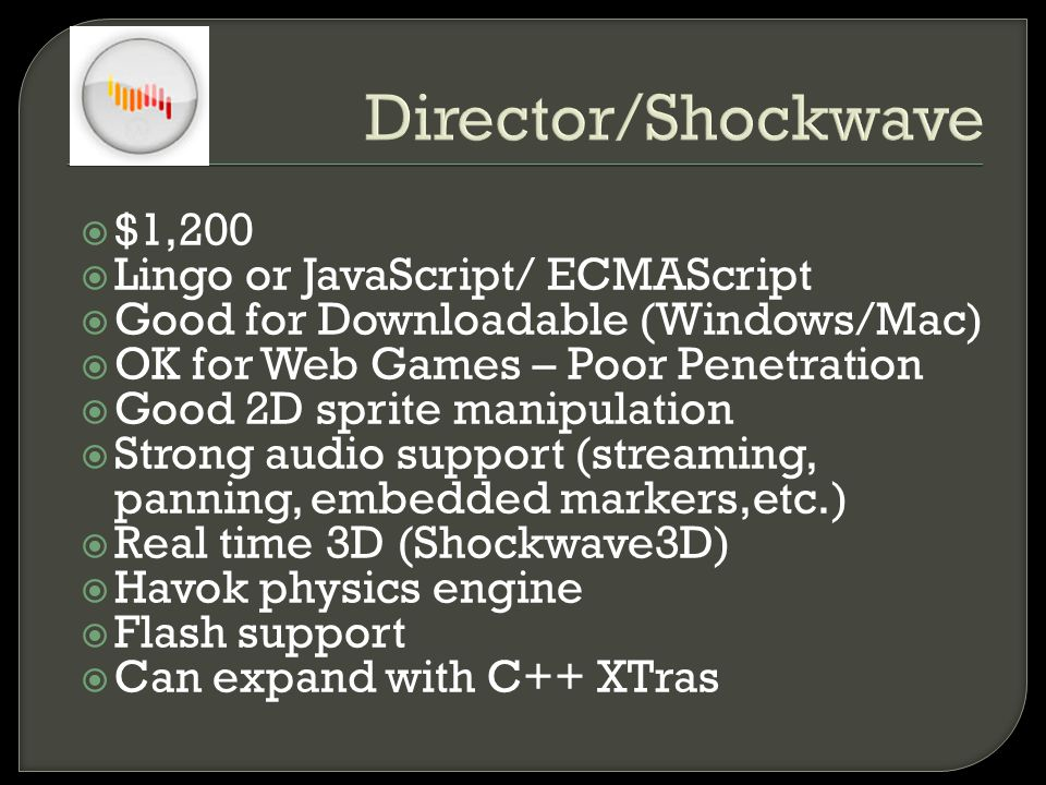 Director/Shockwave  $1,200  Lingo or JavaScript/ ECMAScript  Good for Downloadable (Windows/Mac)  OK for Web Games – Poor Penetration  Good 2D sprite manipulation  Strong audio support (streaming, panning, embedded markers,etc.)  Real time 3D (Shockwave3D)  Havok physics engine  Flash support  Can expand with C++ XTras