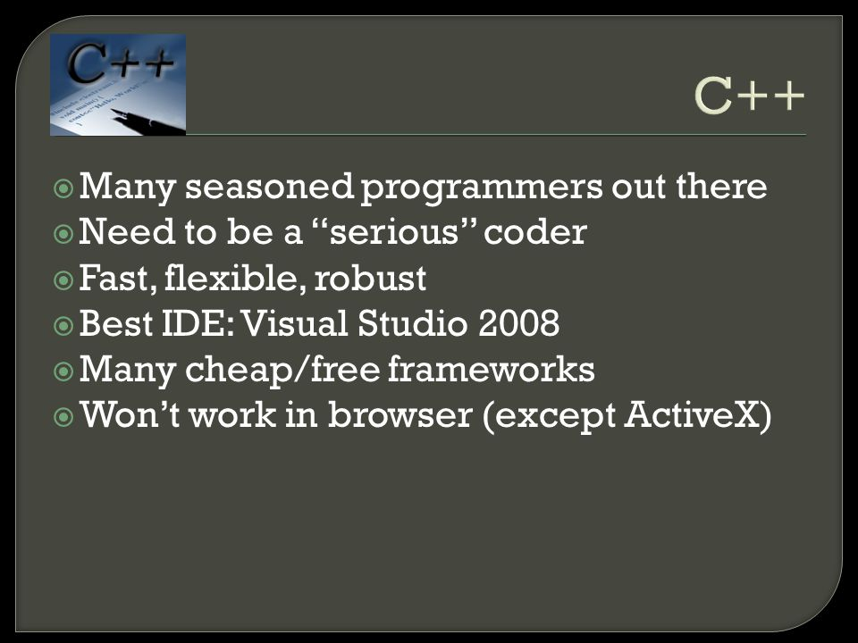 C++  Many seasoned programmers out there  Need to be a serious coder  Fast, flexible, robust  Best IDE: Visual Studio 2008  Many cheap/free frameworks  Won't work in browser (except ActiveX)