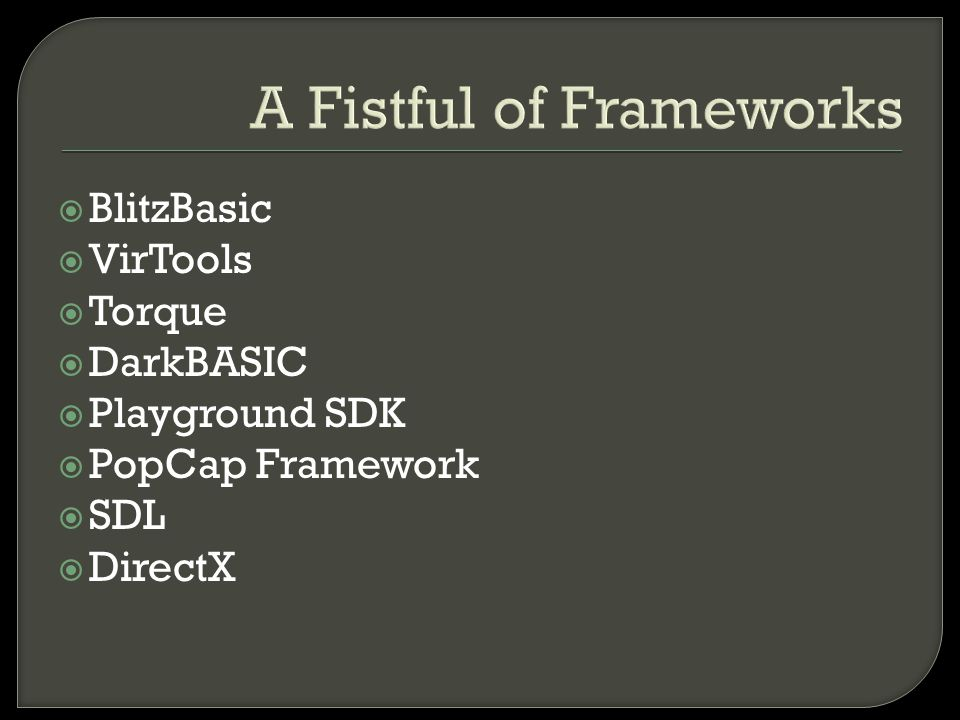 A Fistful of Frameworks  BlitzBasic  VirTools  Torque  DarkBASIC  Playground SDK  PopCap Framework  SDL  DirectX