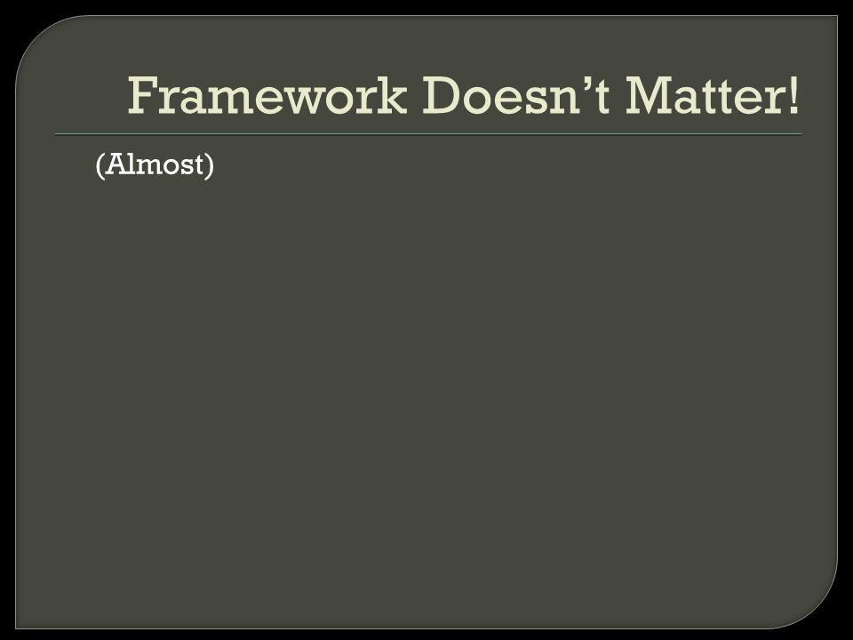 (Almost) Framework Doesn't Matter!