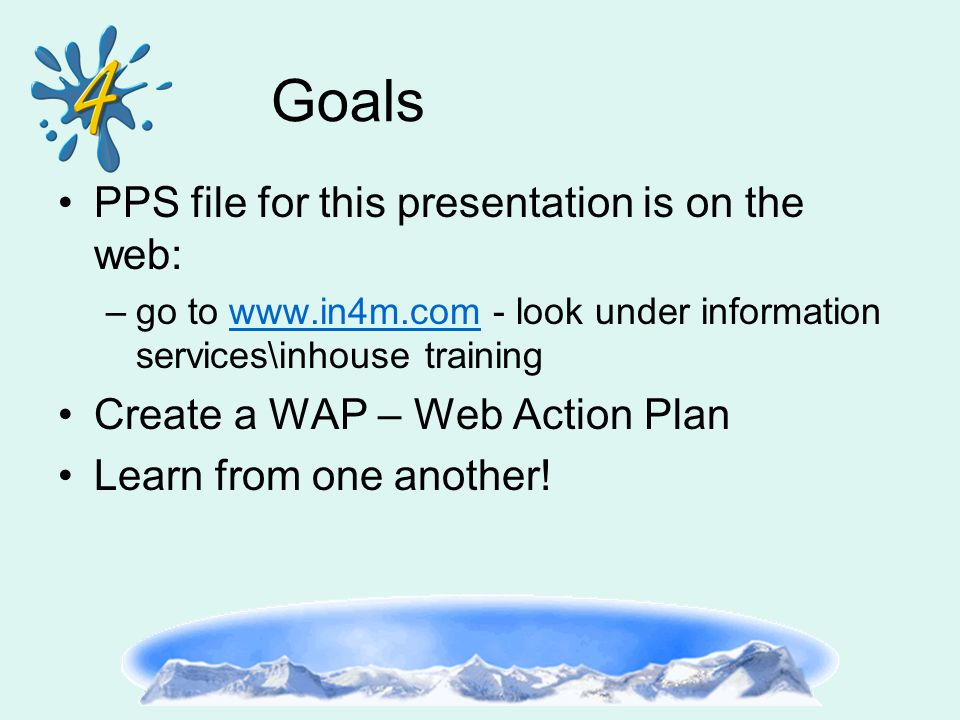 Goals PPS file for this presentation is on the web: –go to www.in4m.com - look under information services\inhouse trainingwww.in4m.com Create a WAP – Web Action Plan Learn from one another!