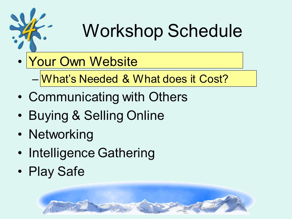 Workshop Schedule Your Own Website –What's Needed & What does it Cost? Communicating with Others Buying & Selling Online Networking Intelligence Gathe