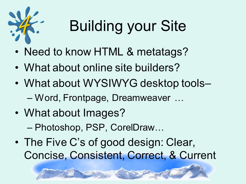 Building your Site Need to know HTML & metatags? What about online site builders? What about WYSIWYG desktop tools– –Word, Frontpage, Dreamweaver … Wh