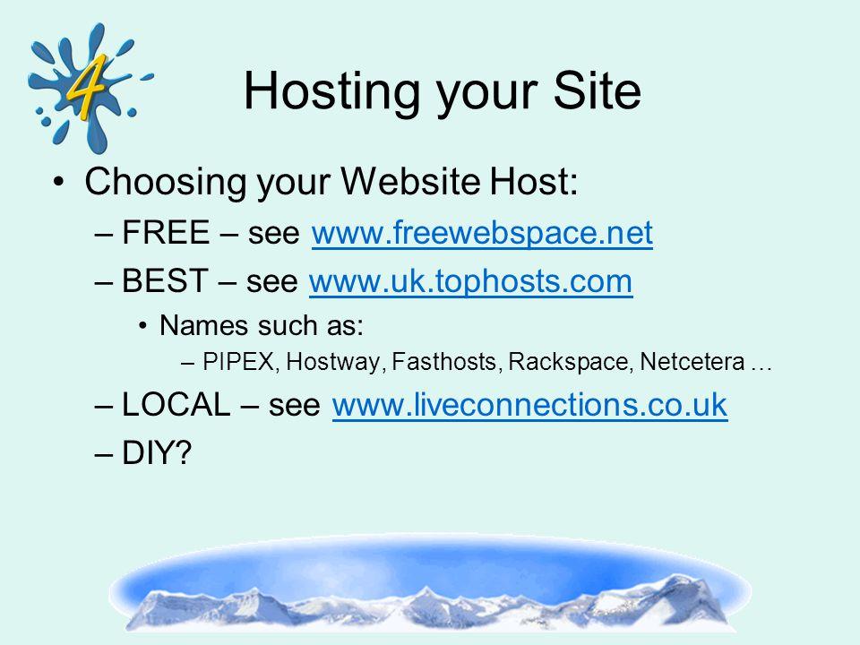 Hosting your Site Choosing your Website Host: –FREE – see www.freewebspace.netwww.freewebspace.net –BEST – see www.uk.tophosts.comwww.uk.tophosts.com