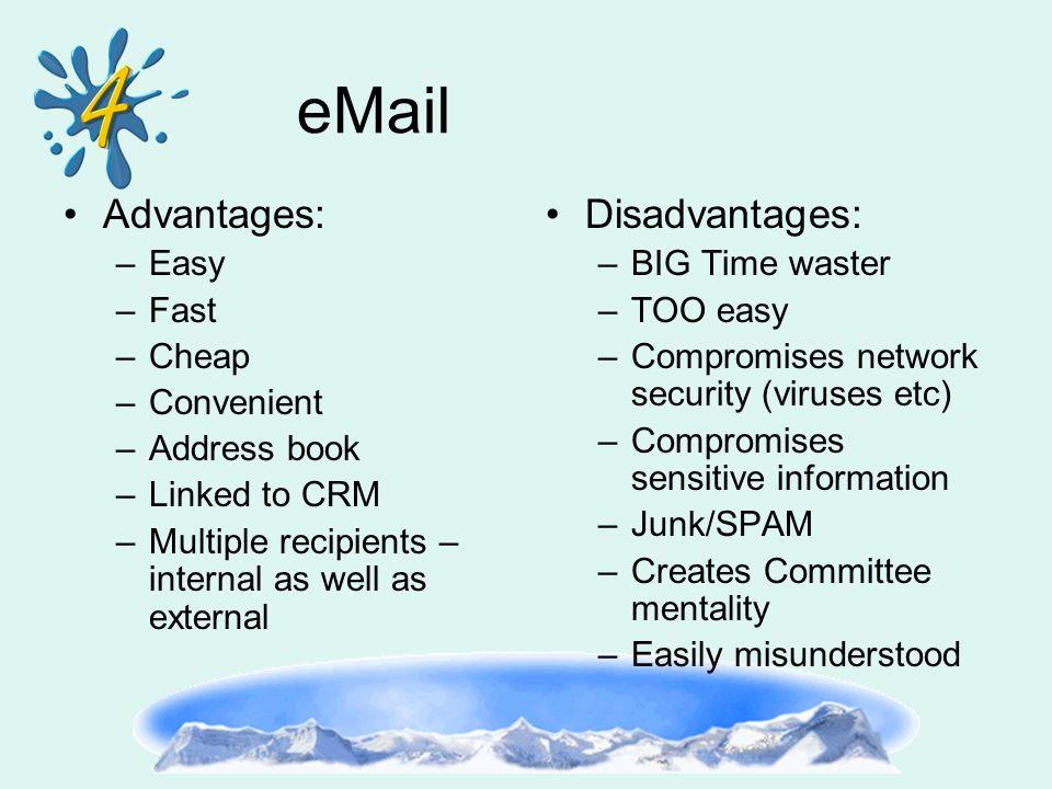 eMail Advantages: –Easy –Fast –Cheap –Convenient –Address book –Linked to CRM –Multiple recipients – internal as well as external Disadvantages: –BIG Time waster –TOO easy –Compromises network security (viruses etc) –Compromises sensitive information –Junk/SPAM –Creates Committee mentality –Easily misunderstood