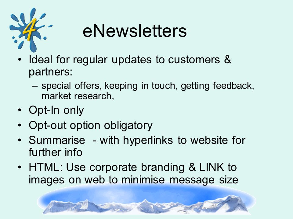 eNewsletters Ideal for regular updates to customers & partners: –special offers, keeping in touch, getting feedback, market research, Opt-In only Opt-
