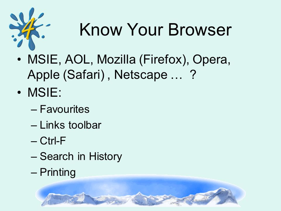 Know Your Browser MSIE, AOL, Mozilla (Firefox), Opera, Apple (Safari), Netscape … ? MSIE: –Favourites –Links toolbar –Ctrl-F –Search in History –Print