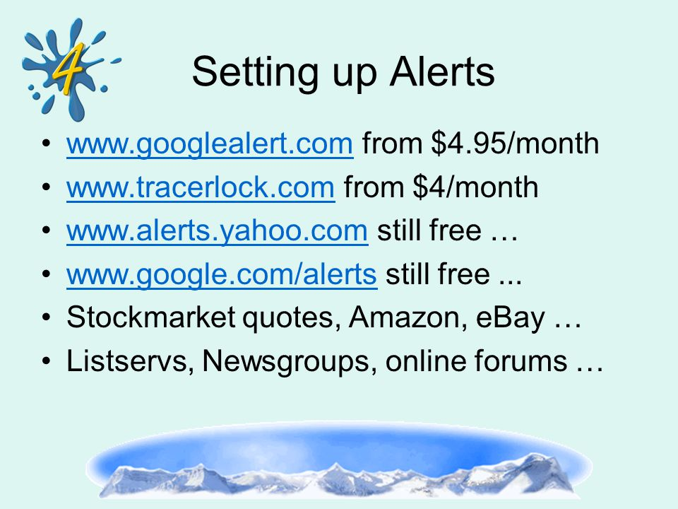 Setting up Alerts www.googlealert.com from $4.95/monthwww.googlealert.com www.tracerlock.com from $4/monthwww.tracerlock.com www.alerts.yahoo.com still free …www.alerts.yahoo.com www.google.com/alerts still free...www.google.com/alerts Stockmarket quotes, Amazon, eBay … Listservs, Newsgroups, online forums …