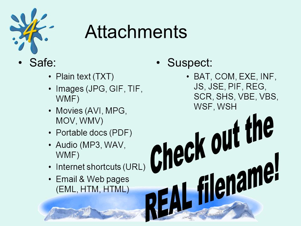 Attachments Safe: Plain text (TXT) Images (JPG, GIF, TIF, WMF) Movies (AVI, MPG, MOV, WMV) Portable docs (PDF) Audio (MP3, WAV, WMF) Internet shortcuts (URL) Email & Web pages (EML, HTM, HTML) Suspect: BAT, COM, EXE, INF, JS, JSE, PIF, REG, SCR, SHS, VBE, VBS, WSF, WSH
