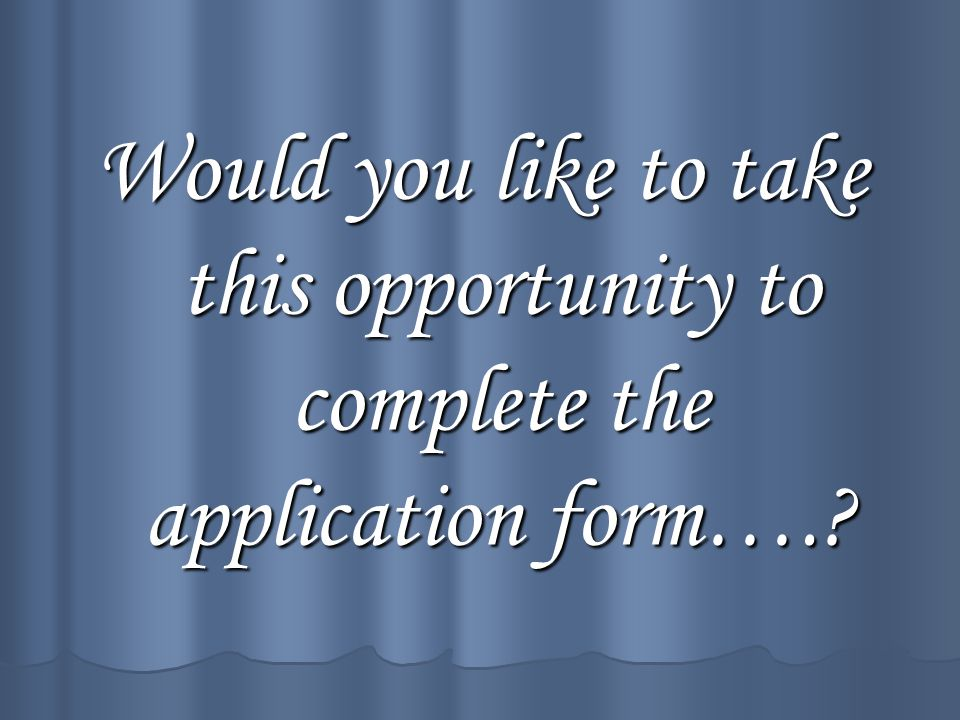 Would you like to take this opportunity to complete the application form….