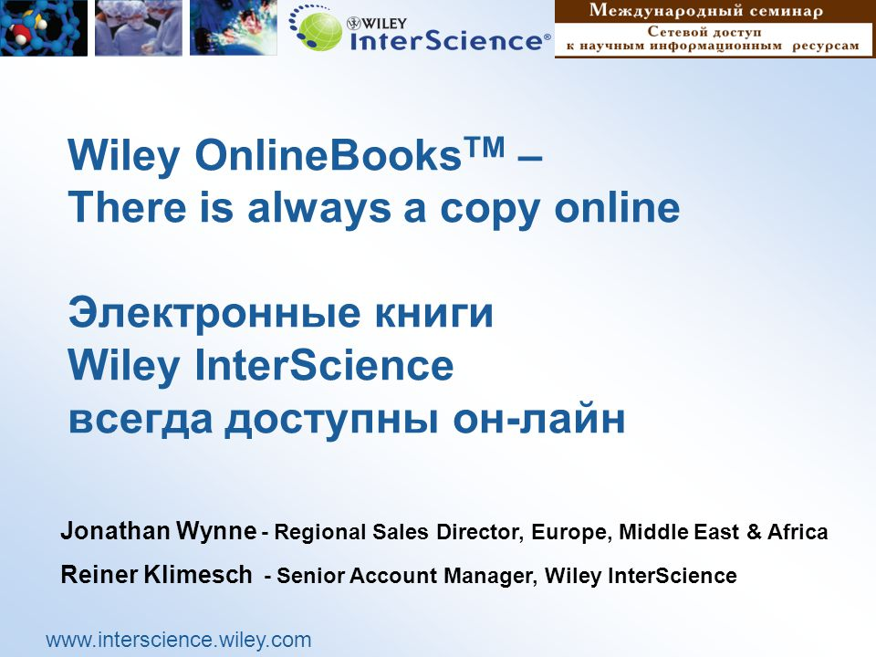 www.interscience.wiley.com Wiley OnlineBooks TM – There is always a copy online Электронные книги Wiley InterScience всегда доступны он-лайн Jonathan Wynne - Regional Sales Director, Europe, Middle East & Africa Reiner Klimesch - Senior Account Manager, Wiley InterScience