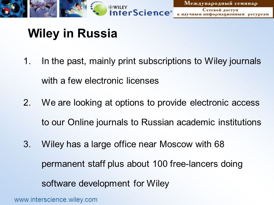 www.interscience.wiley.com Wiley in Russia 1.In the past, mainly print subscriptions to Wiley journals with a few electronic licenses 2.We are looking at options to provide electronic access to our Online journals to Russian academic institutions 3.Wiley has a large office near Moscow with 68 permanent staff plus about 100 free-lancers doing software development for Wiley