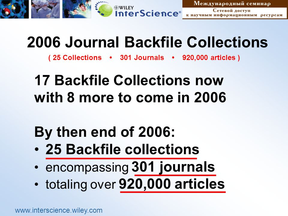 www.interscience.wiley.com 2006 Journal Backfile Collections 17 Backfile Collections now with 8 more to come in 2006 By then end of 2006: 25 Backfile collections encompassing 301 journals totaling over 920,000 articles ( 25 Collections 301 Journals 920,000 articles )
