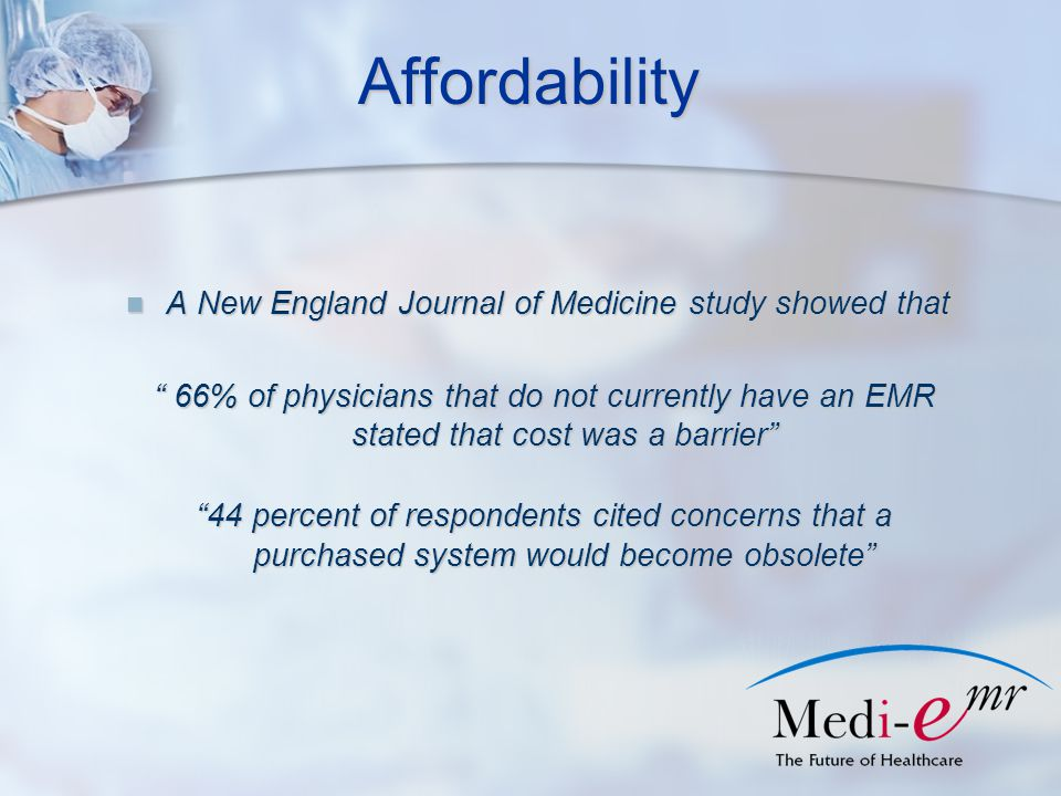 Affordability A New England Journal of Medicine study showed that A New England Journal of Medicine study showed that 66% of physicians that do not currently have an EMR stated that cost was a barrier 44 percent of respondents cited concerns that a purchased system would become obsolete