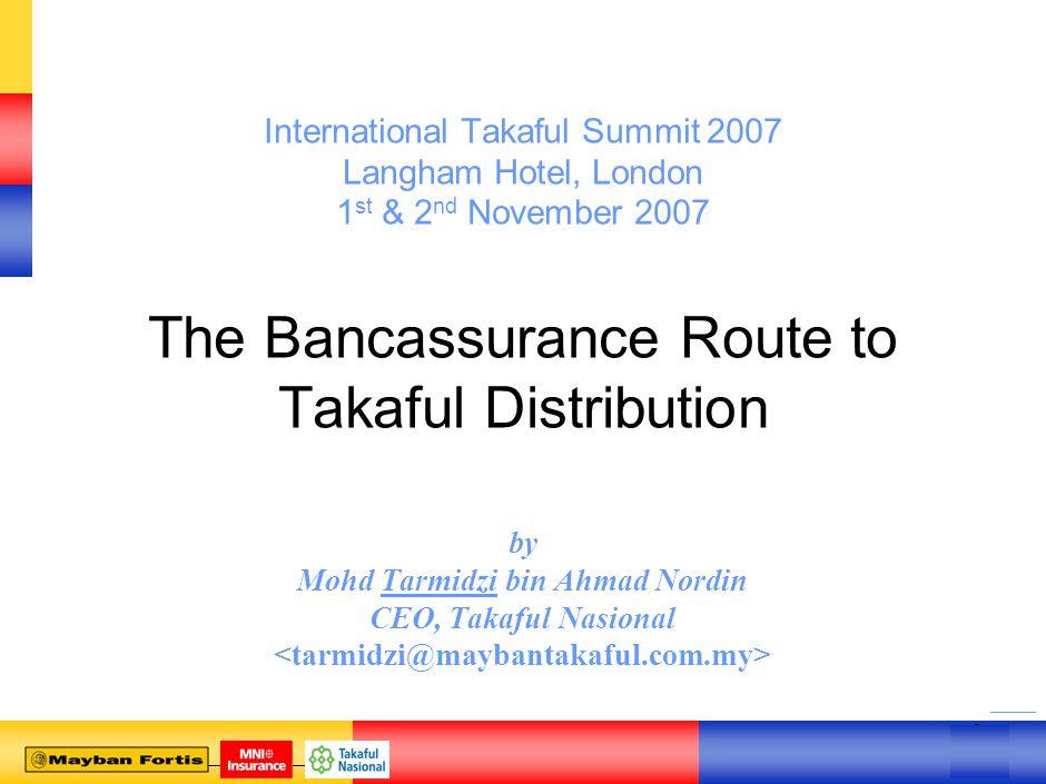 0 0 International Takaful Summit 2007 Langham Hotel, London 1 st & 2 nd November 2007 The Bancassurance Route to Takaful Distribution by Mohd Tarmidzi bin Ahmad Nordin CEO, Takaful Nasional