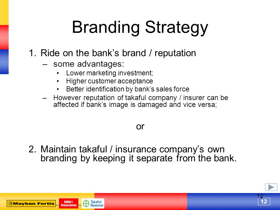 12 Branding Strategy 1.Ride on the bank's brand / reputation –some advantages: Lower marketing investment; Higher customer acceptance Better identification by bank's sales force –However reputation of takaful company / insurer can be affected if bank's image is damaged and vice versa; or 2.Maintain takaful / insurance company's own branding by keeping it separate from the bank.