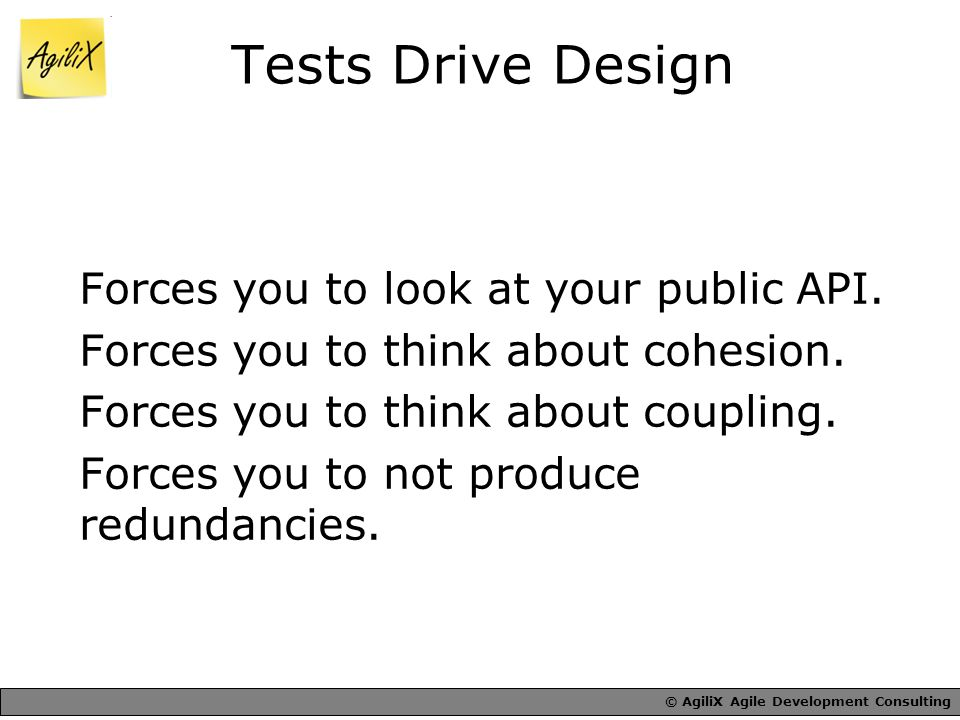 © AgiliX Agile Development Consulting Tests Drive Design Forces you to look at your public API.