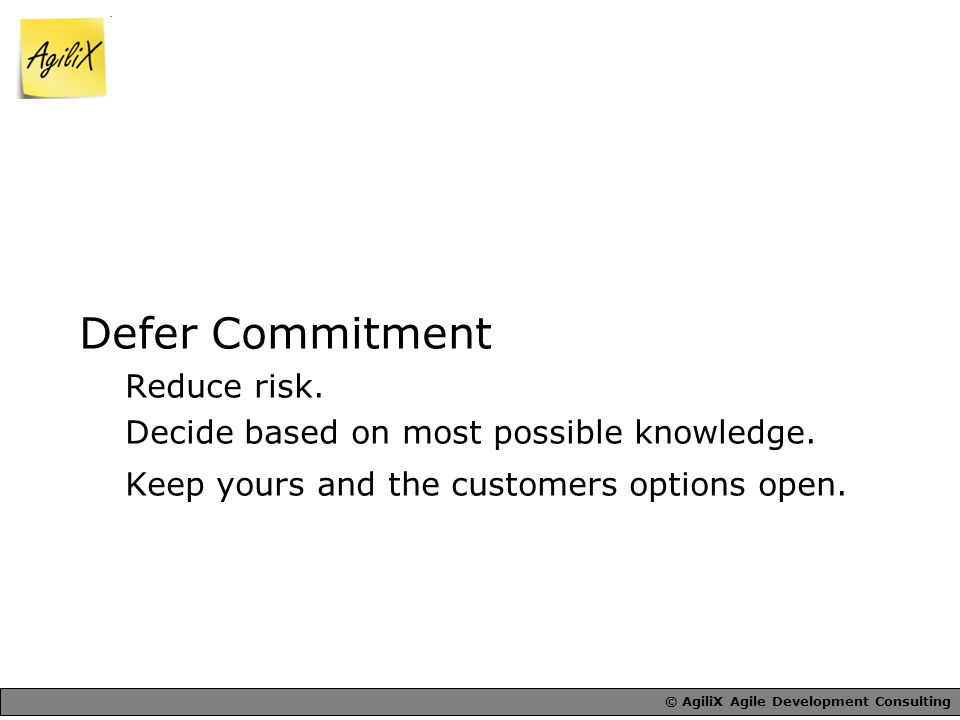 © AgiliX Agile Development Consulting Defer Commitment Reduce risk.