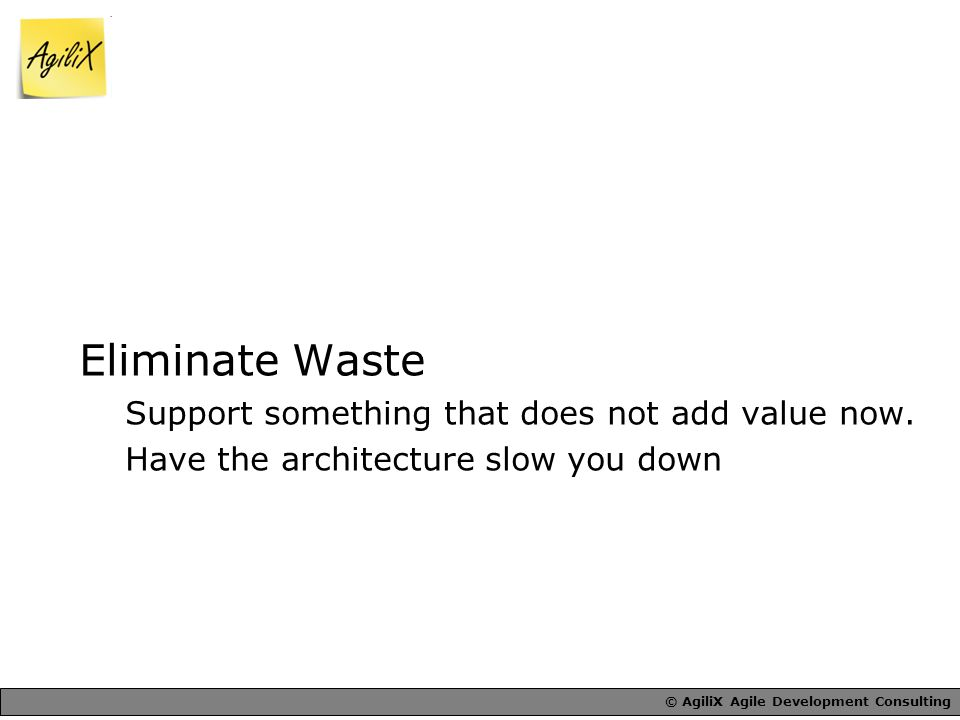 © AgiliX Agile Development Consulting Eliminate Waste Support something that does not add value now.