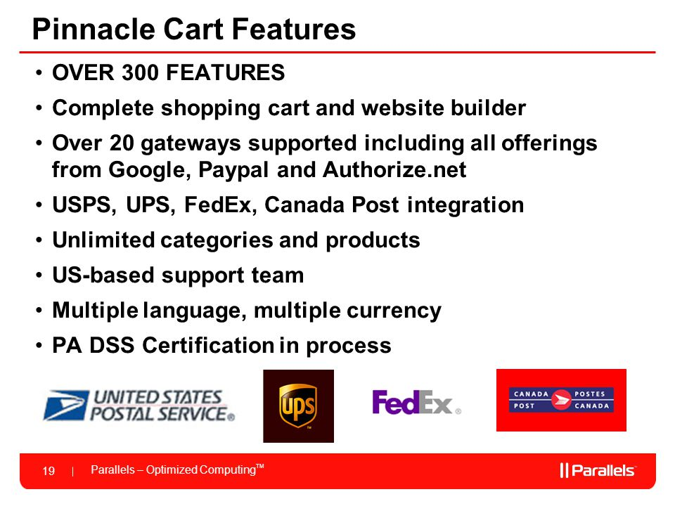 Parallels – Optimized Computing TM 19 Pinnacle Cart Features OVER 300 FEATURES Complete shopping cart and website builder Over 20 gateways supported including all offerings from Google, Paypal and Authorize.net USPS, UPS, FedEx, Canada Post integration Unlimited categories and products US-based support team Multiple language, multiple currency PA DSS Certification in process