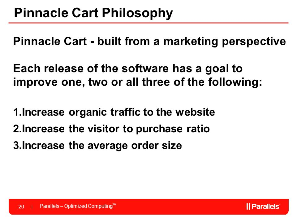 Parallels – Optimized Computing TM 20 Pinnacle Cart Philosophy Pinnacle Cart - built from a marketing perspective Each release of the software has a g