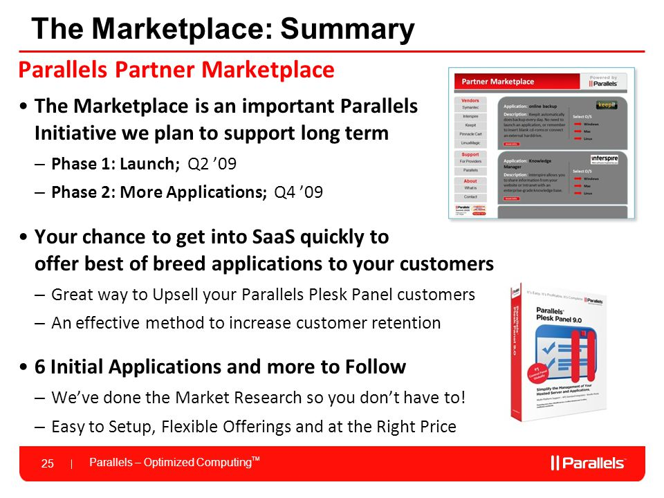 Parallels – Optimized Computing TM 25 The Marketplace: Summary Parallels Partner Marketplace The Marketplace is an important Parallels Initiative we plan to support long term – Phase 1: Launch; Q2 '09 – Phase 2: More Applications; Q4 '09 Your chance to get into SaaS quickly to offer best of breed applications to your customers – Great way to Upsell your Parallels Plesk Panel customers – An effective method to increase customer retention 6 Initial Applications and more to Follow – We've done the Market Research so you don't have to.