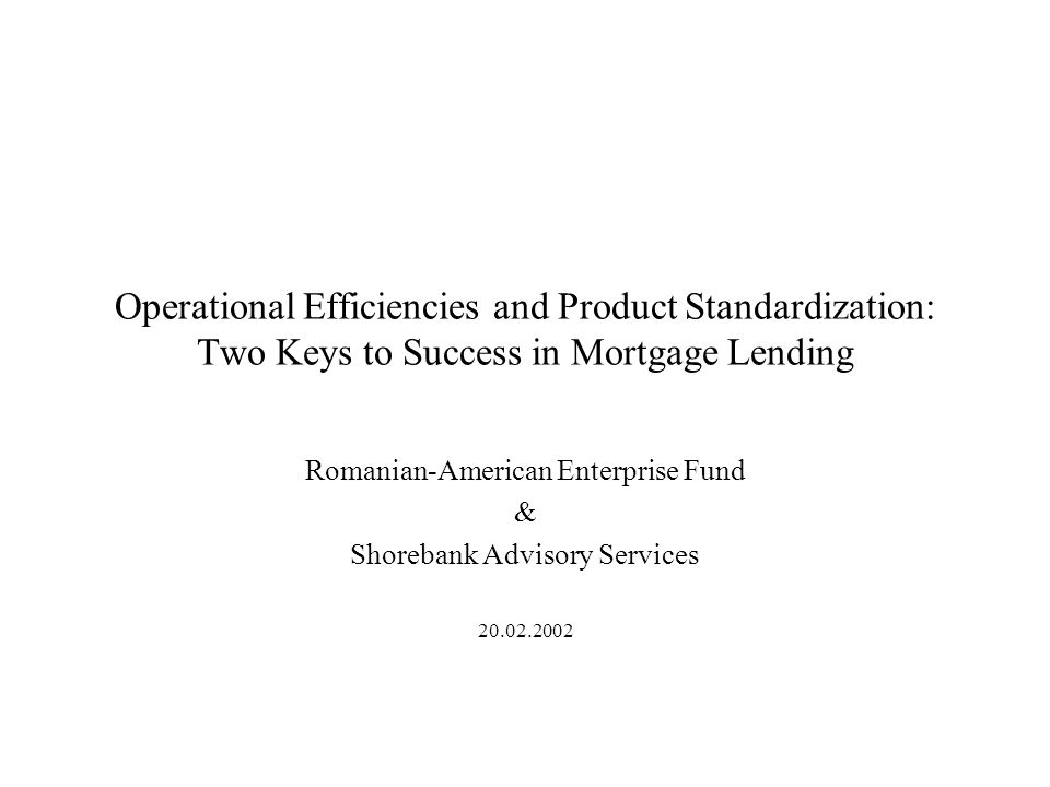 Operational Efficiencies and Product Standardization: Two Keys to Success in Mortgage Lending Romanian-American Enterprise Fund & Shorebank Advisory Services 20.02.2002