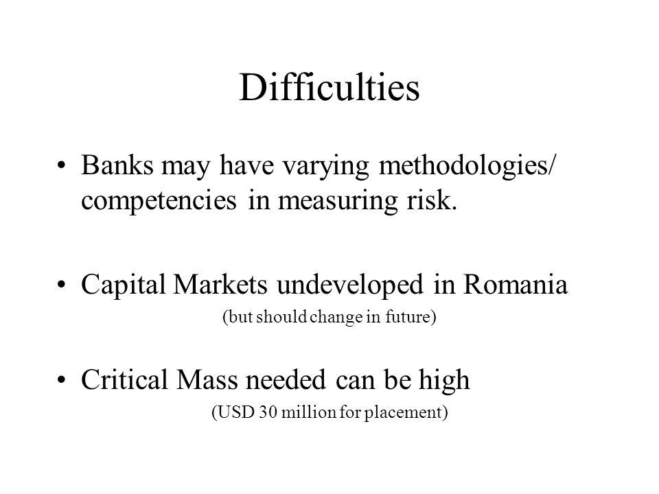 Difficulties Banks may have varying methodologies/ competencies in measuring risk.