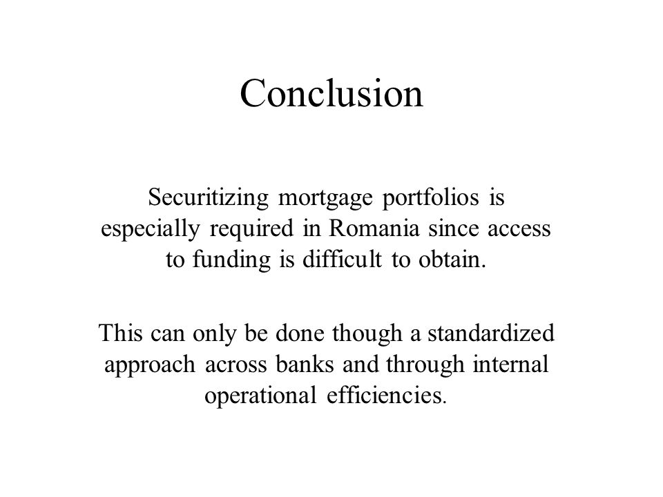 Conclusion Securitizing mortgage portfolios is especially required in Romania since access to funding is difficult to obtain.