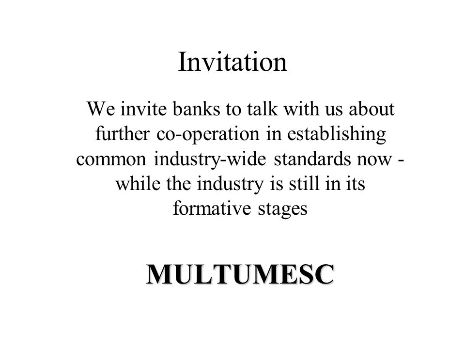 Invitation We invite banks to talk with us about further co-operation in establishing common industry-wide standards now - while the industry is still in its formative stagesMULTUMESC