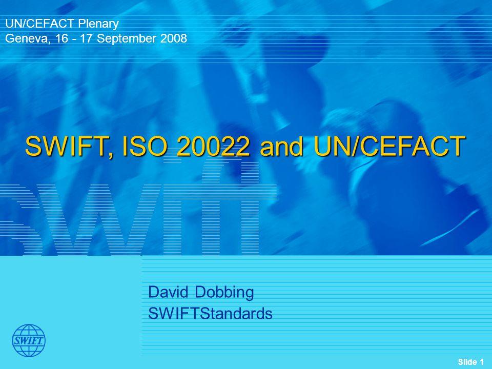 Slide 1 David Dobbing SWIFTStandards UN/CEFACT Plenary Geneva, 16 - 17 September 2008 SWIFT, ISO 20022 and UN/CEFACT