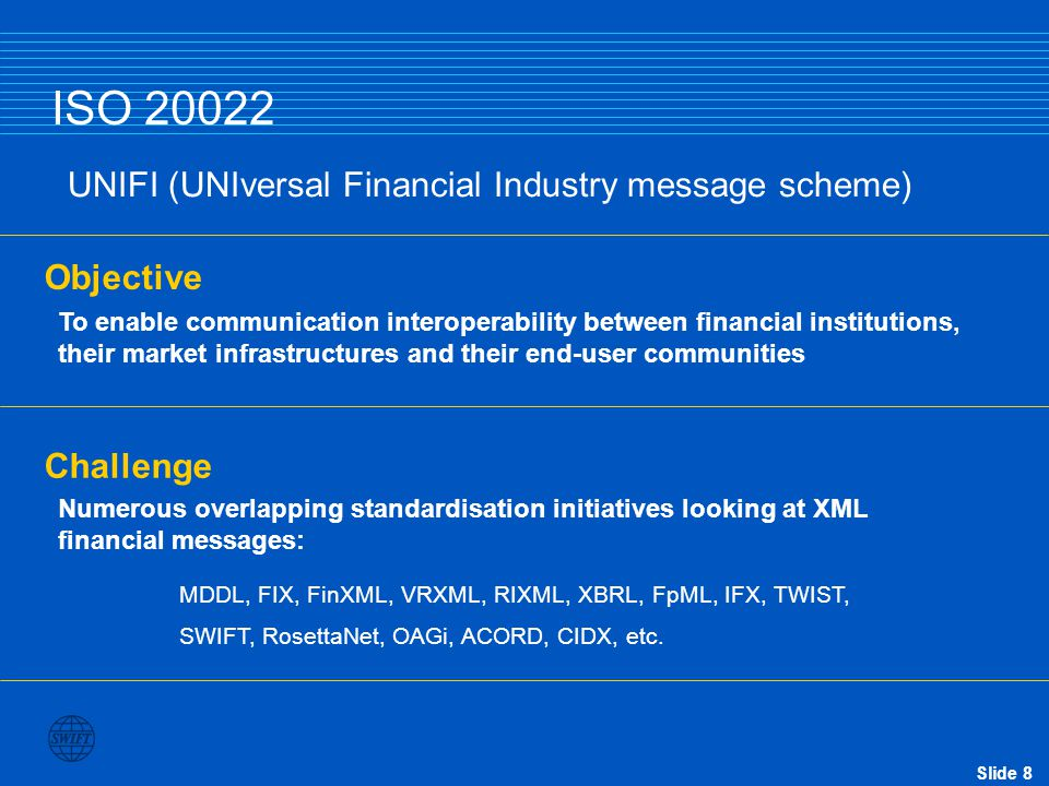 Slide 8 Objective To enable communication interoperability between financial institutions, their market infrastructures and their end-user communities