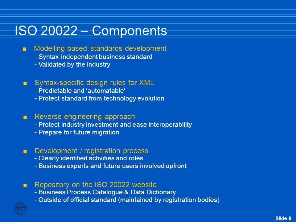 Slide 9 ISO 20022 – Components  Modelling-based standards development  Syntax-specific design rules for XML  Reverse engineering approach - Syntax-independent business standard - Validated by the industry - Predictable and 'automatable' - Protect standard from technology evolution - Protect industry investment and ease interoperability - Prepare for future migration  Development / registration process  Repository on the ISO 20022 website - Clearly identified activities and roles - Business experts and future users involved upfront - Business Process Catalogue & Data Dictionary - Outside of official standard (maintained by registration bodies)