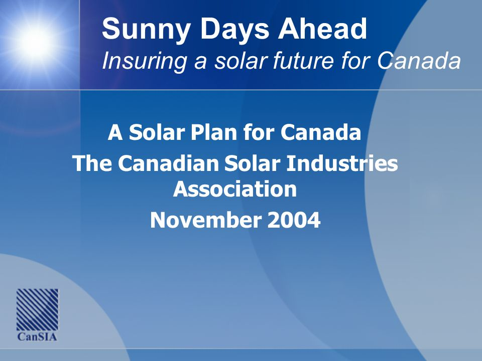 Sunny Days Ahead Insuring a solar future for Canada A Solar Plan for Canada The Canadian Solar Industries Association November 2004